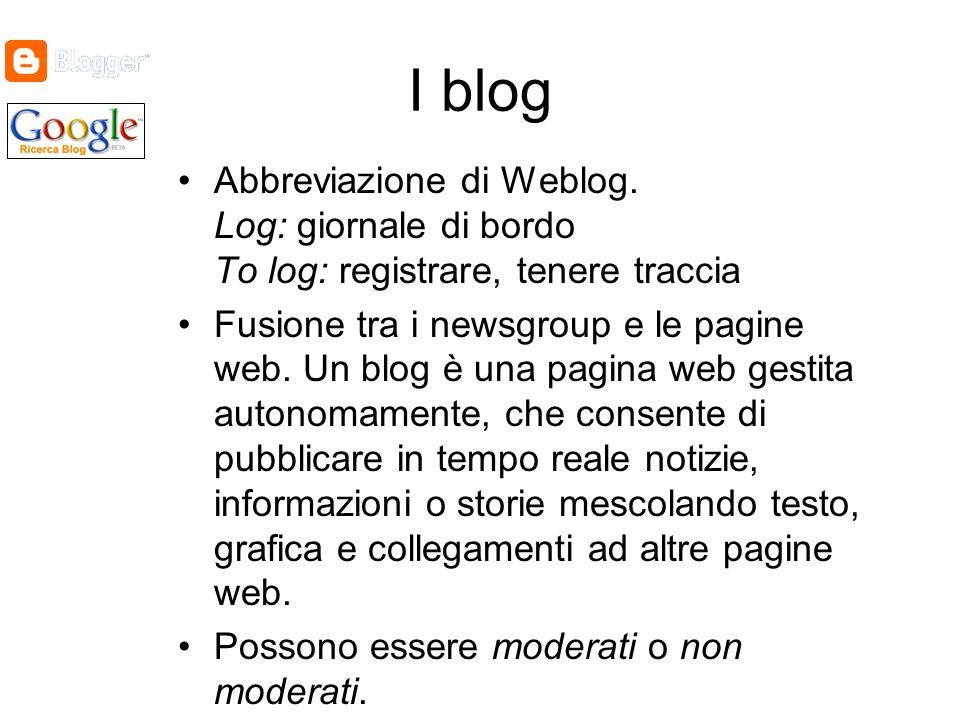 I blog Abbreviazione di Weblog. Log: giornale di bordo To log: registrare, tenere traccia Fusione tra i newsgroup e le pagine web. Un blog è una pagin
