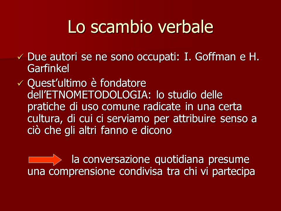 Lo scambio verbale Due autori se ne sono occupati: I. Goffman e H. Garfinkel Due autori se ne sono occupati: I. Goffman e H. Garfinkel Quest'ultimo è