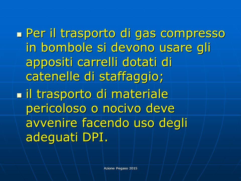 Azione Pegaso 2015 Per il trasporto di gas compresso in bombole si devono usare gli appositi carrelli dotati di catenelle di staffaggio; Per il traspo