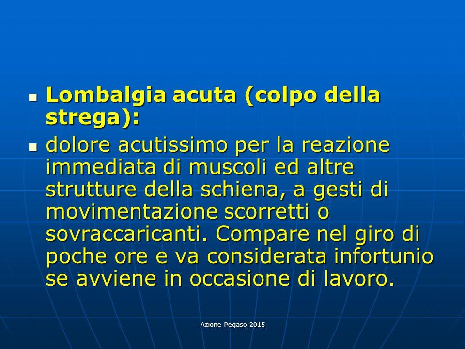 Azione Pegaso 2015 Lombalgia acuta (colpo della strega): Lombalgia acuta (colpo della strega): dolore acutissimo per la reazione immediata di muscoli