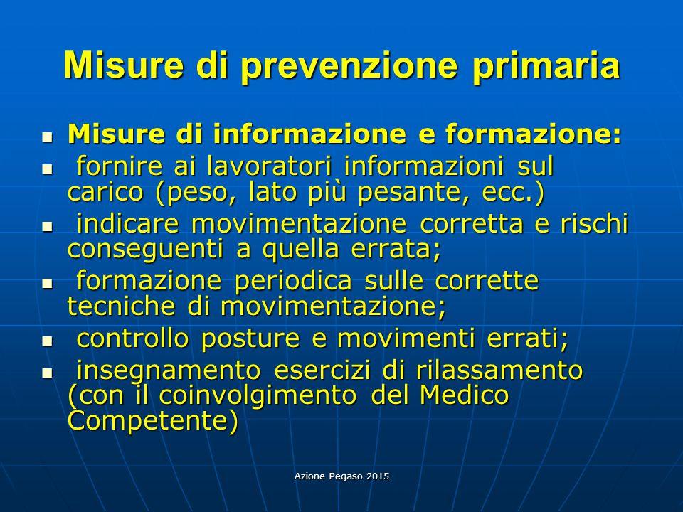 Azione Pegaso 2015 Misure di prevenzione primaria Misure di informazione e formazione: Misure di informazione e formazione: fornire ai lavoratori info