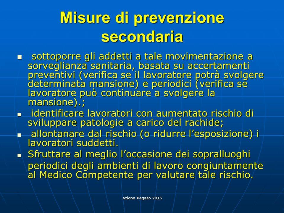 Azione Pegaso 2015 Misure di prevenzione secondaria sottoporre gli addetti a tale movimentazione a sorveglianza sanitaria, basata su accertamenti prev