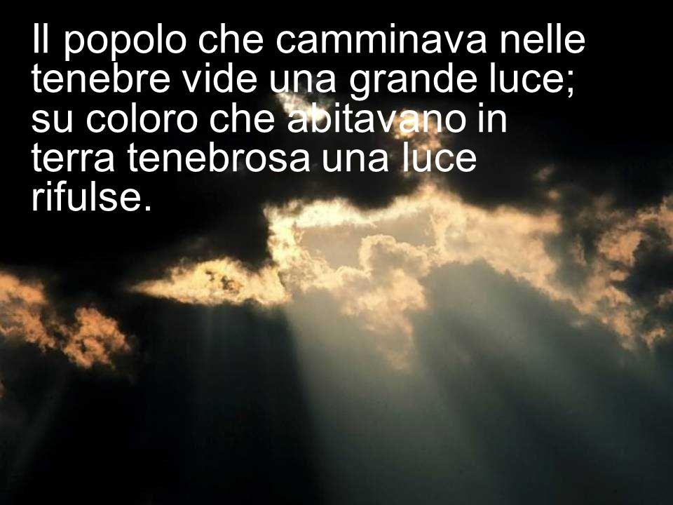 Il popolo che camminava nelle tenebre vide una grande luce; su coloro che abitavano in terra tenebrosa una luce rifulse.