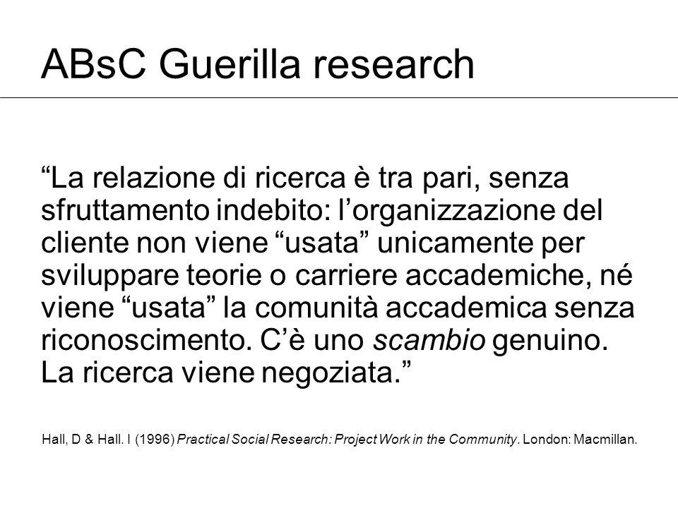 ABsC Guerilla research La relazione di ricerca è tra pari, senza sfruttamento indebito: l'organizzazione del cliente non viene usata unicamente per sviluppare teorie o carriere accademiche, né viene usata la comunità accademica senza riconoscimento.