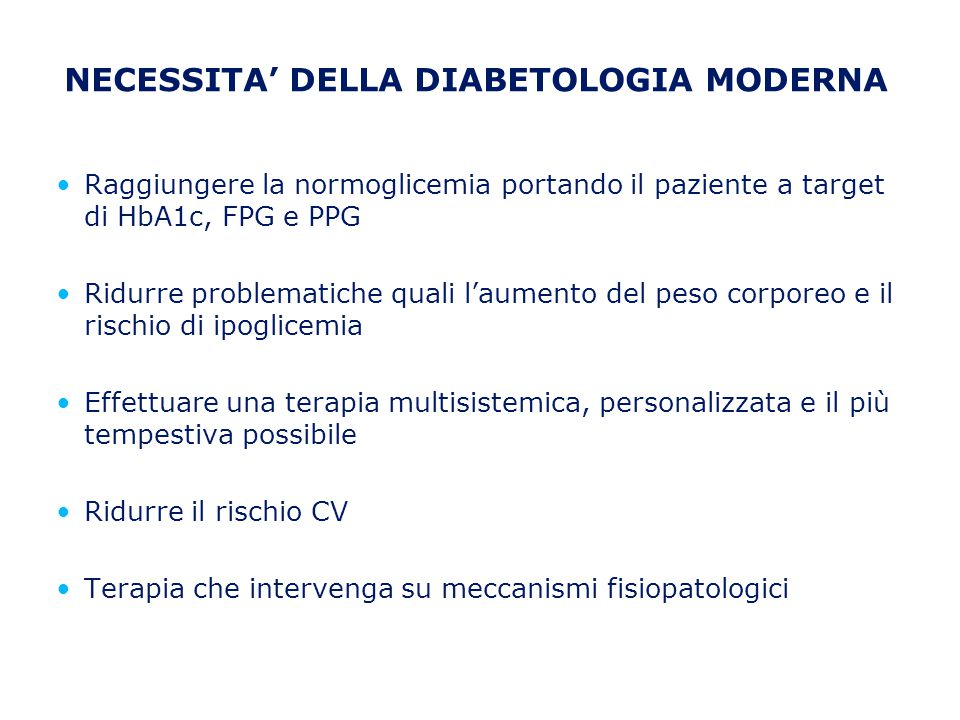 NECESSITA' DELLA DIABETOLOGIA MODERNA Raggiungere la normoglicemia portando il paziente a target di HbA1c, FPG e PPG Ridurre problematiche quali l'aum