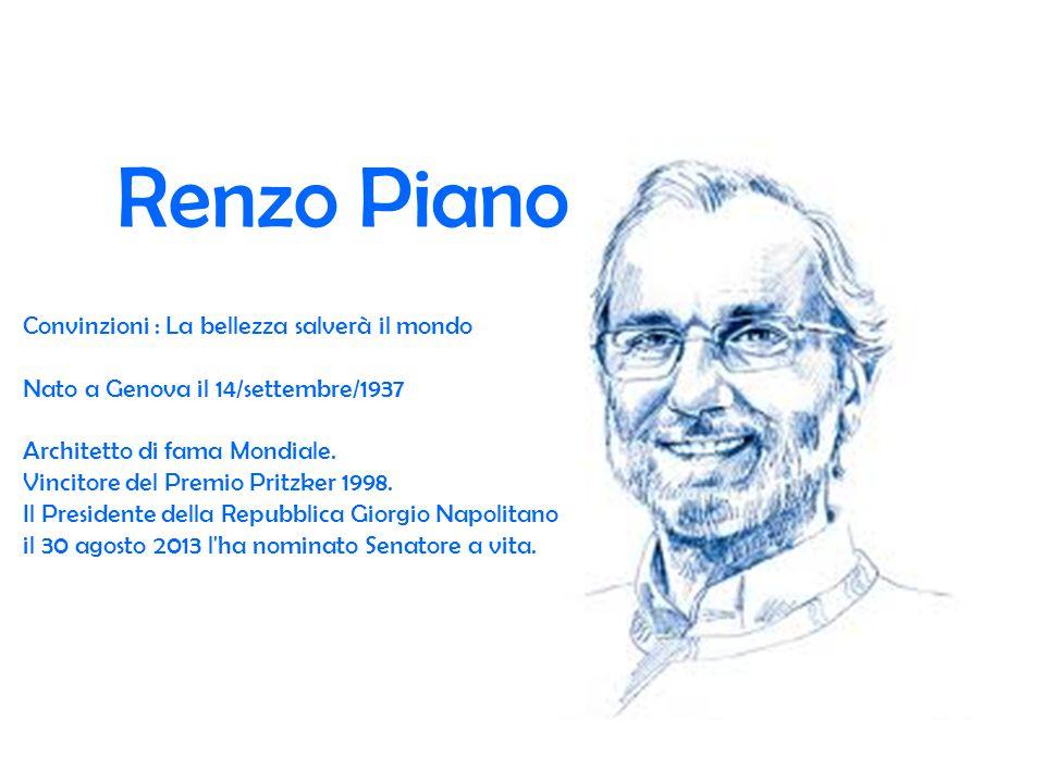 Renzo Piano Convinzioni : La bellezza salverà il mondo Nato a Genova il 14/settembre/1937 Architetto di fama Mondiale.