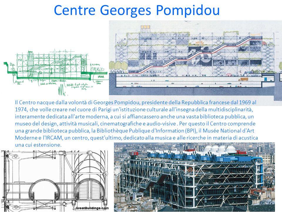 Centre Georges Pompidou Il Centro nacque dalla volontà di Georges Pompidou, presidente della Repubblica francese dal 1969 al 1974, che volle creare nel cuore di Parigi un istituzione culturale all insegna della multidisciplinarità, interamente dedicata all arte moderna, a cui si affiancassero anche una vasta biblioteca pubblica, un museo del design, attività musicali, cinematografiche e audio-visive.