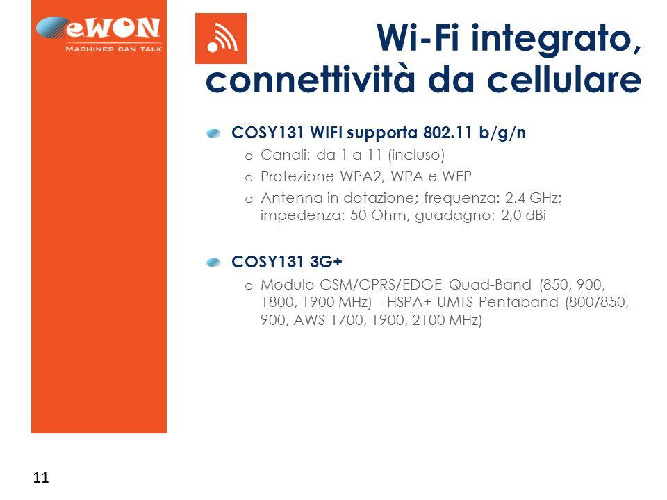 11 Wi-Fi integrato, connettività da cellulare COSY131 WIFI supporta 802.11 b/g/n o Canali: da 1 a 11 (incluso) o Protezione WPA2, WPA e WEP o Antenna in dotazione; frequenza: 2.4 GHz; impedenza: 50 Ohm, guadagno: 2,0 dBi COSY131 3G+ o Modulo GSM/GPRS/EDGE Quad-Band (850, 900, 1800, 1900 MHz) - HSPA+ UMTS Pentaband (800/850, 900, AWS 1700, 1900, 2100 MHz)