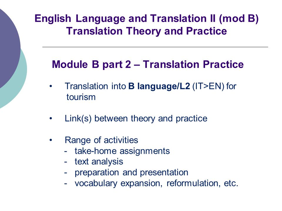 English Language and Translation II (mod B) Translation Theory and Practice Module B part 2 – Translation Practice Translation into B language/L2 (IT>EN) for tourism Link(s) between theory and practice Range of activities - take-home assignments - text analysis - preparation and presentation - vocabulary expansion, reformulation, etc.