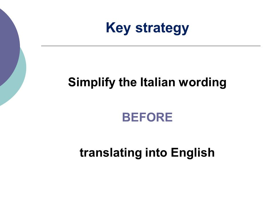 Key strategy Simplify the Italian wording BEFORE translating into English