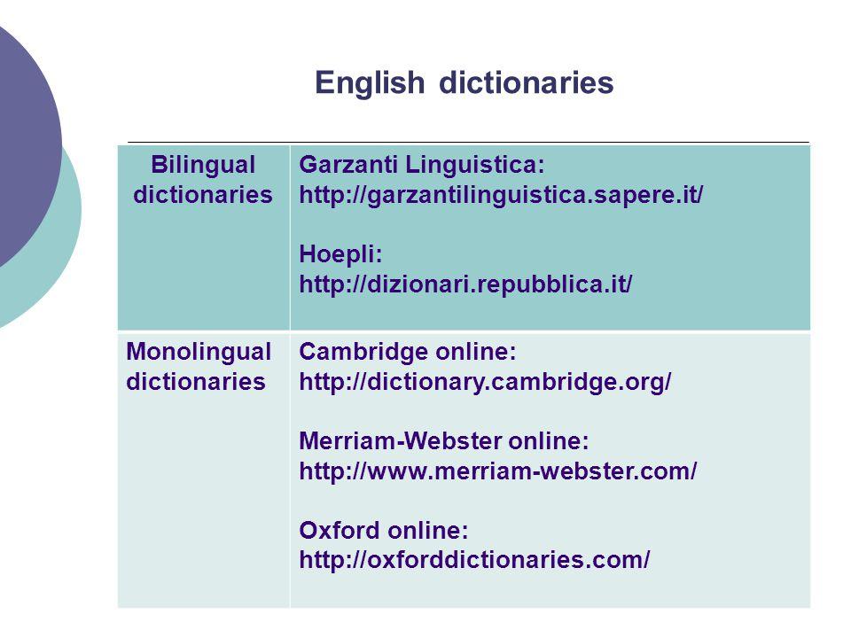 English dictionaries Bilingual dictionaries Garzanti Linguistica: http://garzantilinguistica.sapere.it/ Hoepli: http://dizionari.repubblica.it/ Monolingual dictionaries Cambridge online: http://dictionary.cambridge.org/ Merriam-Webster online: http://www.merriam-webster.com/ Oxford online: http://oxforddictionaries.com/