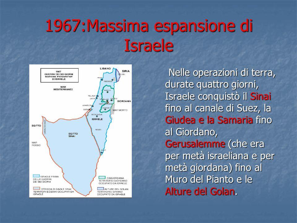 1967:Massima espansione di Israele Nelle operazioni di terra, durate quattro giorni, Israele conquistò il Sinai fino al canale di Suez, la Giudea e la