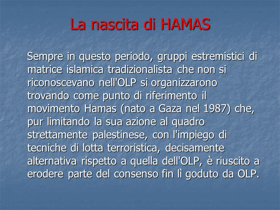 La nascita di HAMAS Sempre in questo periodo, gruppi estremistici di matrice islamica tradizionalista che non si riconoscevano nell'OLP si organizzaro