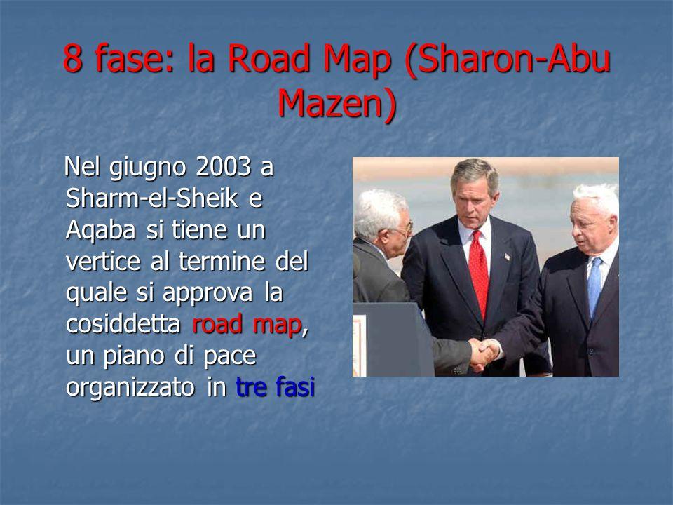 8 fase: la Road Map (Sharon-Abu Mazen) Nel giugno 2003 a Sharm-el-Sheik e Aqaba si tiene un vertice al termine del quale si approva la cosiddetta road