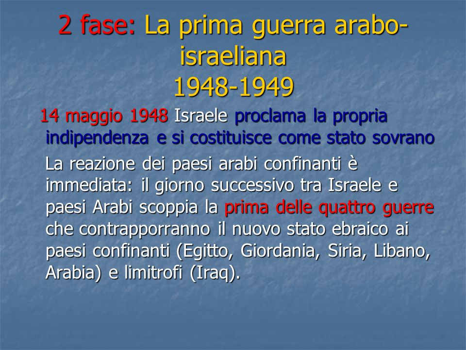 2 fase: La prima guerra arabo- israeliana 1948-1949 14 maggio 1948 Israele proclama la propria indipendenza e si costituisce come stato sovrano 14 mag