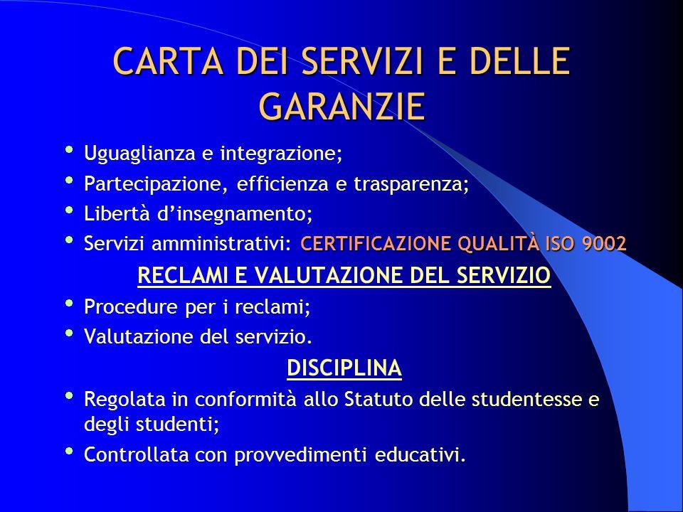CARTA DEI SERVIZI E DELLE GARANZIE  Uguaglianza e integrazione;  Partecipazione, efficienza e trasparenza;  Libertà d'insegnamento; CERTIFICAZIONE QUALITÀ ISO 9002  Servizi amministrativi: CERTIFICAZIONE QUALITÀ ISO 9002 RECLAMI E VALUTAZIONE DEL SERVIZIO  Procedure per i reclami;  Valutazione del servizio.