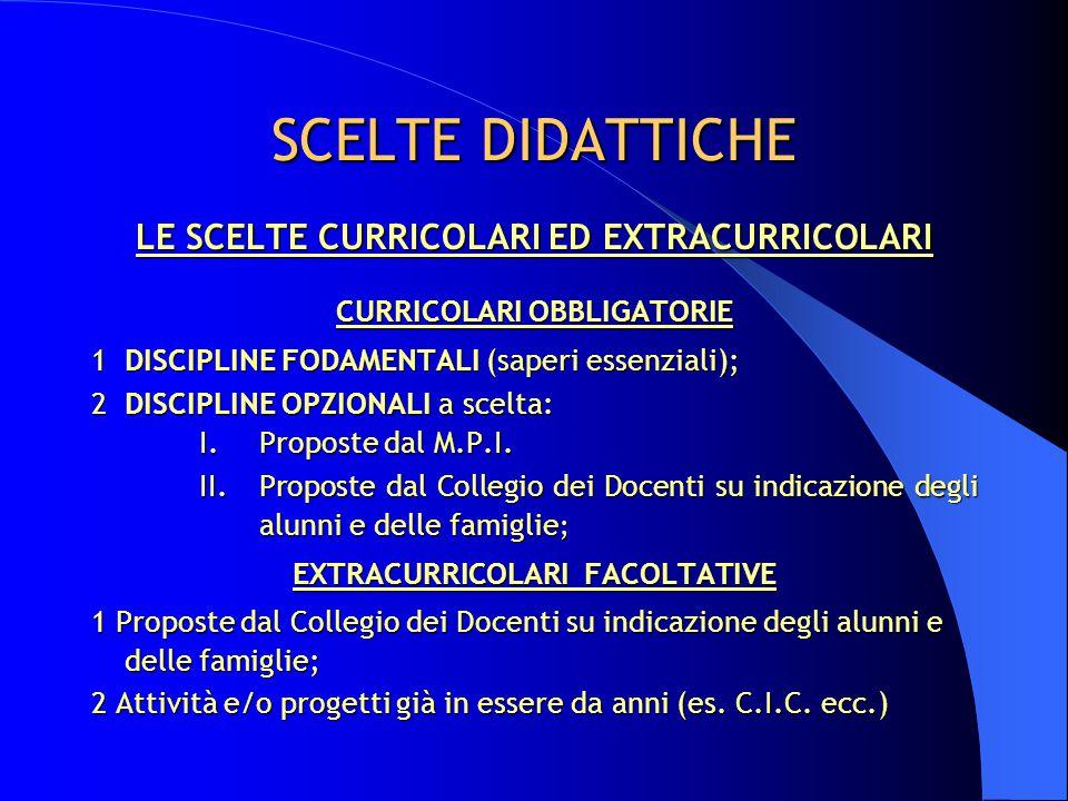 SCELTE DIDATTICHE LE SCELTE CURRICOLARI ED EXTRACURRICOLARI CURRICOLARI OBBLIGATORIE 1DISCIPLINE FODAMENTALI (saperi essenziali); 2DISCIPLINE OPZIONALI a scelta: I.Proposte dal M.P.I.