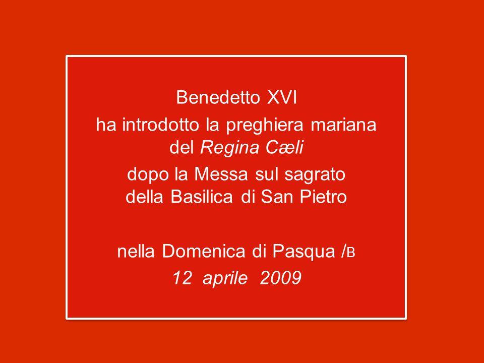 Benedetto XVI ha introdotto la preghiera mariana del Regina Cæli dopo la Messa sul sagrato della Basilica di San Pietro nella Domenica di Pasqua / B 12 aprile 2009 Benedetto XVI ha introdotto la preghiera mariana del Regina Cæli dopo la Messa sul sagrato della Basilica di San Pietro nella Domenica di Pasqua / B 12 aprile 2009