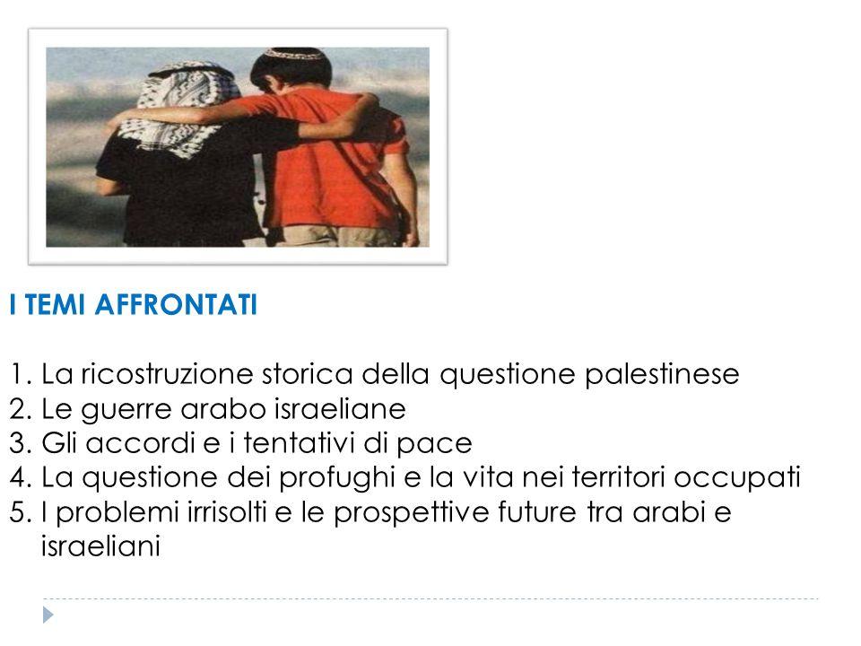 I TEMI AFFRONTATI 1.La ricostruzione storica della questione palestinese 2.Le guerre arabo israeliane 3.Gli accordi e i tentativi di pace 4.La questio