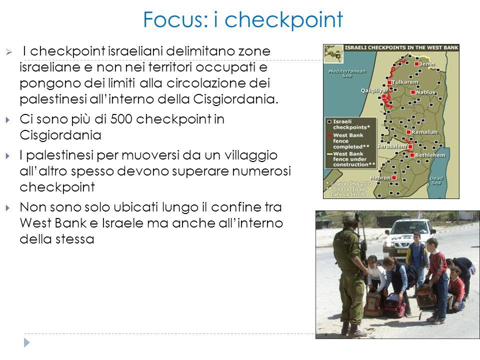 Focus: i checkpoint  I checkpoint israeliani delimitano zone israeliane e non nei territori occupati e pongono dei limiti alla circolazione dei pales