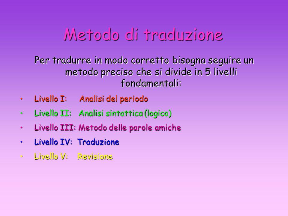 Metodo di traduzione Per tradurre in modo corretto bisogna seguire un metodo preciso che si divide in 5 livelli fondamentali: Livello I: Analisi del periodoLivello I: Analisi del periodo Livello II: Analisi sintattica (logica)Livello II: Analisi sintattica (logica) Livello III: Metodo delle parole amicheLivello III: Metodo delle parole amiche Livello IV: TraduzioneLivello IV: Traduzione Livello V: RevisioneLivello V: Revisione