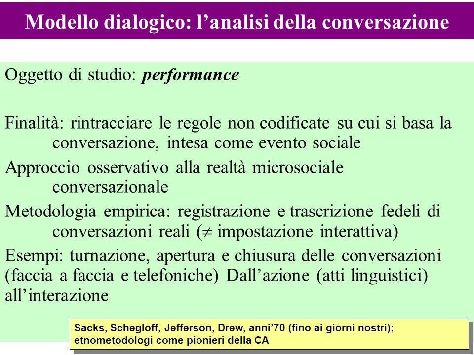 16 Oggetto di studio: performance Finalità: rintracciare le regole non codificate su cui si basa la conversazione, intesa come evento sociale Approcci