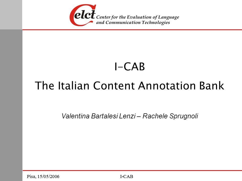 Pisa, 15/05/2006I-CABPisa, 15/05/2006I-CAB The Italian Content Annotation Bank Valentina Bartalesi Lenzi – Rachele Sprugnoli