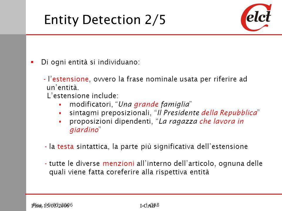 Pisa, 15/05/2006I-CABPisa, 15/05/2006I-CAB Pisa, 15/05/2006I-CAB Entity Detection 2/5  Di ogni entità si individuano: - l'estensione, ovvero la frase nominale usata per riferire ad un'entità.