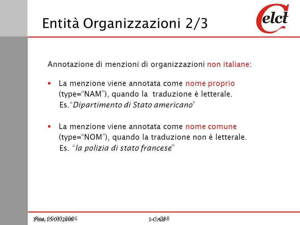 Pisa, 15/05/2006I-CABPisa, 15/05/2006I-CAB Pisa, 15/05/2006I-CAB Annotazione di menzioni di organizzazioni non italiane:  La menzione viene annotata come nome proprio (type= NAM ), quando la traduzione è letterale.