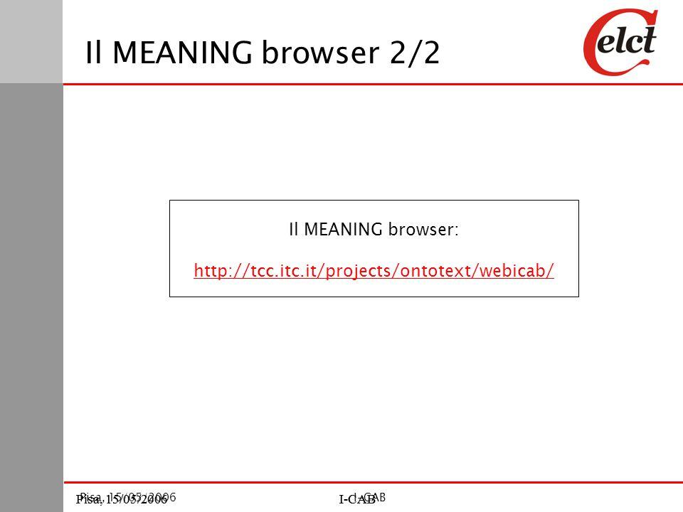 Pisa, 15/05/2006I-CABPisa, 15/05/2006I-CAB Pisa, 15/05/2006I-CAB Il MEANING browser 2/2 Il MEANING browser: http://tcc.itc.it/projects/ontotext/webicab/