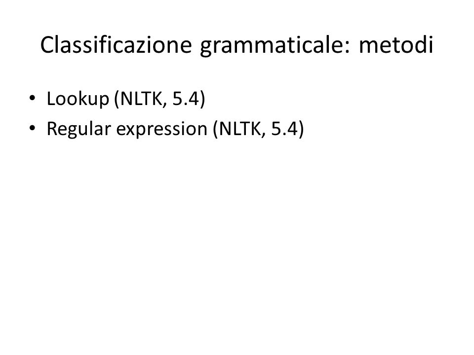 Classificazione grammaticale: metodi Lookup (NLTK, 5.4) Regular expression (NLTK, 5.4)