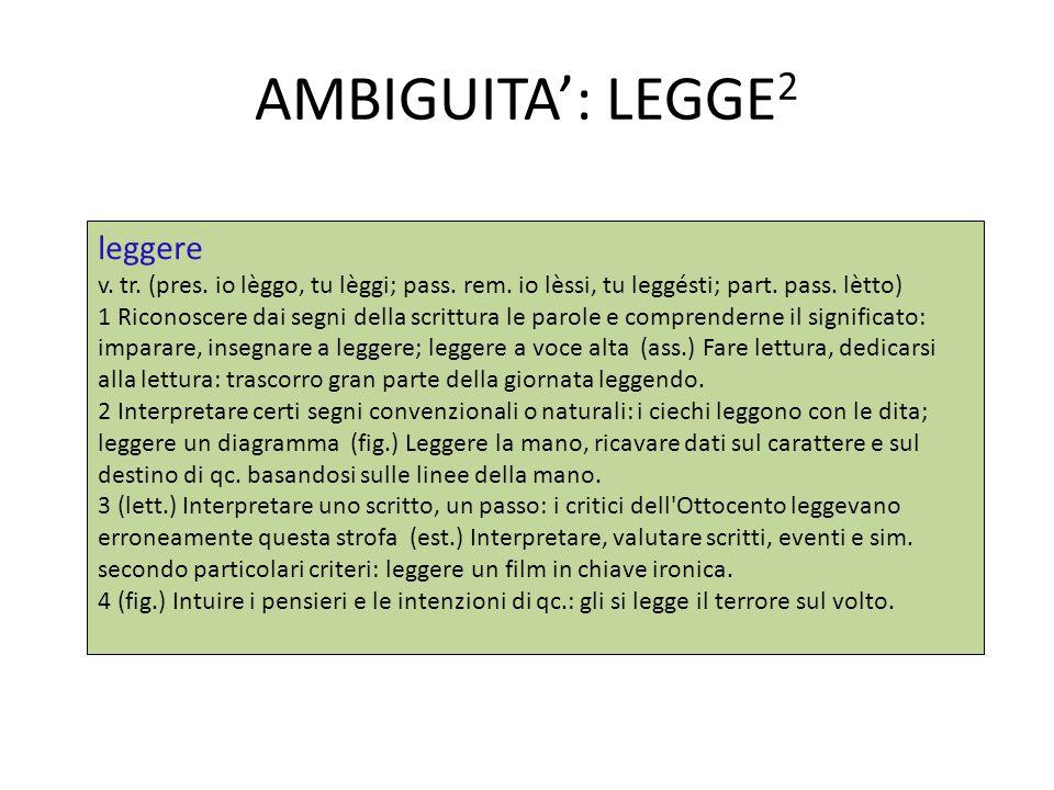 AMBIGUITA': LEGGE 2 leggere v. tr. (pres. io lèggo, tu lèggi; pass. rem. io lèssi, tu leggésti; part. pass. lètto) 1 Riconoscere dai segni della scrit