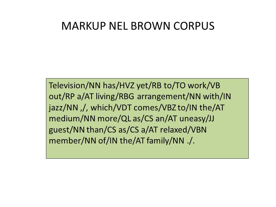 MARKUP NEL BROWN CORPUS Television/NN has/HVZ yet/RB to/TO work/VB out/RP a/AT living/RBG arrangement/NN with/IN jazz/NN,/, which/VDT comes/VBZ to/IN
