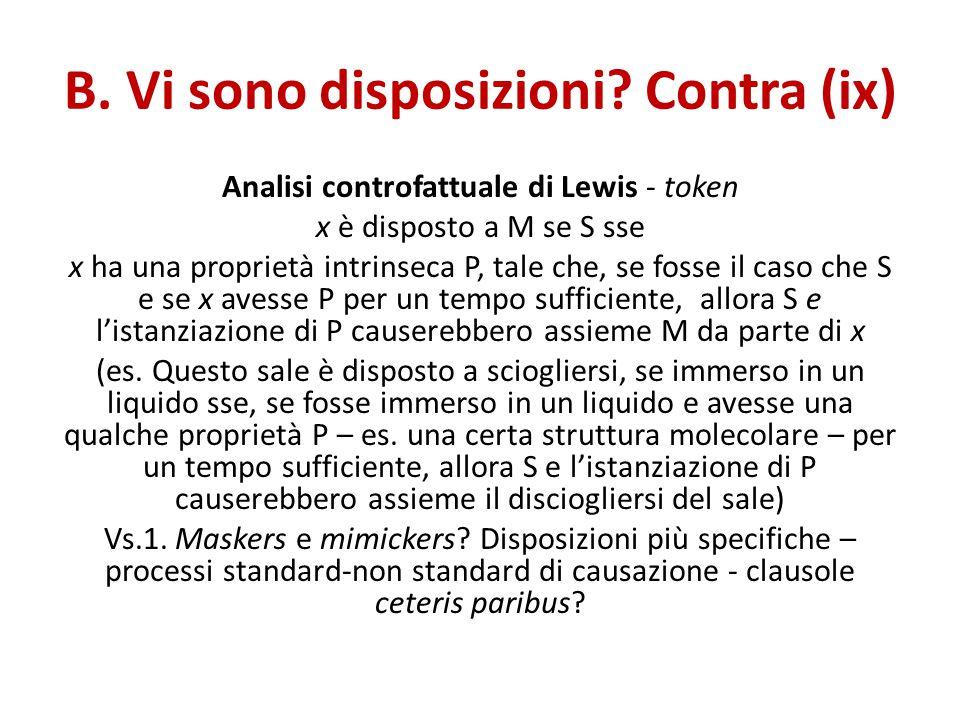 B. Vi sono disposizioni? Contra (ix) Analisi controfattuale di Lewis - token x è disposto a M se S sse x ha una proprietà intrinseca P, tale che, se f