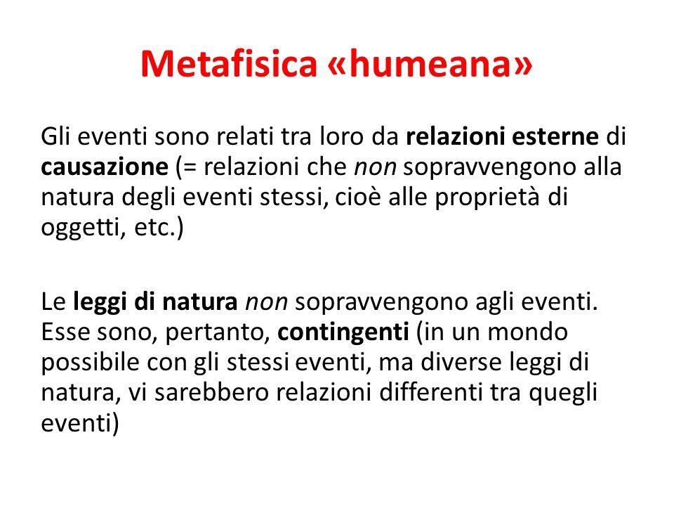 Metafisica «humeana» Gli eventi sono relati tra loro da relazioni esterne di causazione (= relazioni che non sopravvengono alla natura degli eventi st