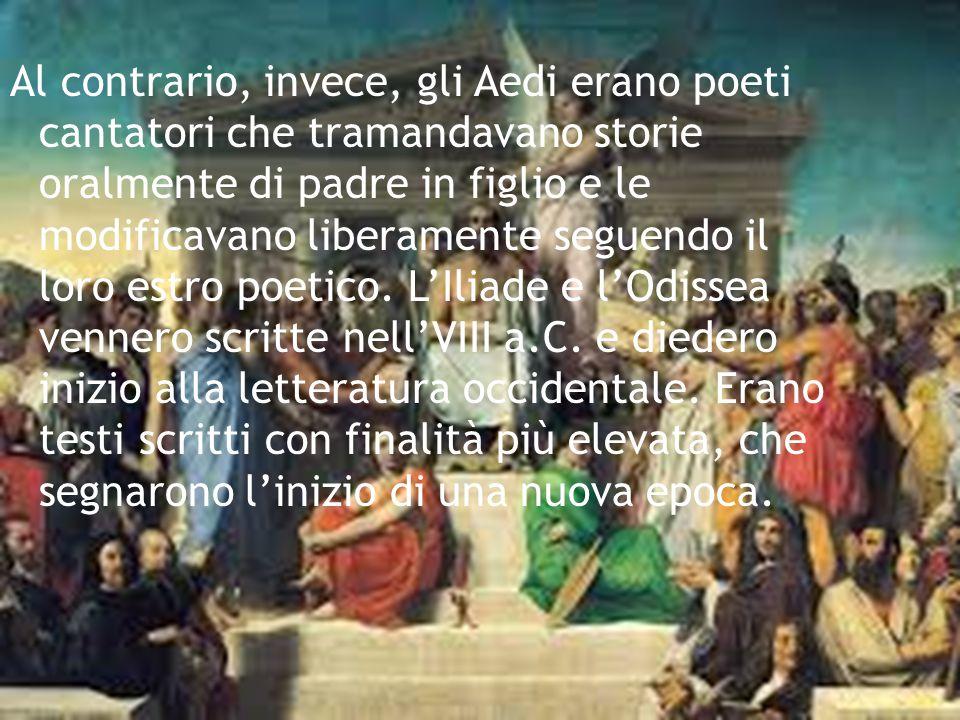 Al contrario, invece, gli Aedi erano poeti cantatori che tramandavano storie oralmente di padre in figlio e le modificavano liberamente seguendo il lo