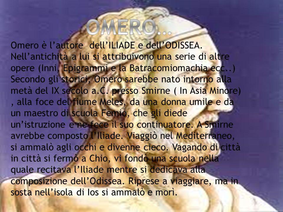 Omero è l'autore dell'ILIADE e dell'ODISSEA. Nell'antichità a lui si attribuivono una serie di altre opere (Inni, Epigrammi e la Batracomiomachia ecc.