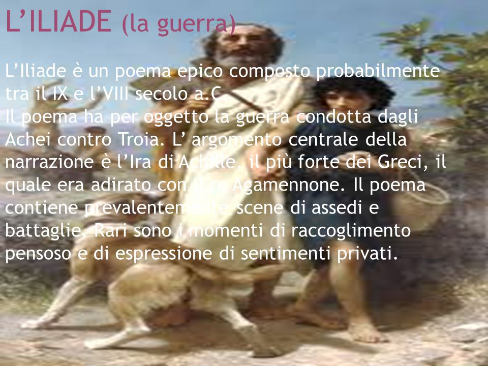 L'ILIADE (la guerra) L'Iliade è un poema epico composto probabilmente tra il IX e l'VIII secolo a.C. Il poema ha per oggetto la guerra condotta dagli