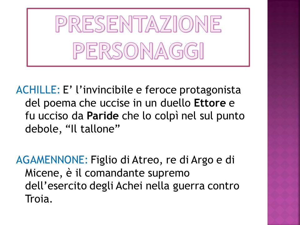 """ACHILLE: E' l'invincibile e feroce protagonista del poema che uccise in un duello Ettore e fu ucciso da Paride che lo colpì nel sul punto debole, """"Il"""