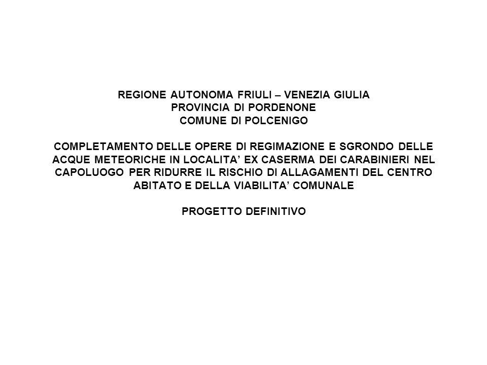 REGIONE AUTONOMA FRIULI – VENEZIA GIULIA PROVINCIA DI PORDENONE COMUNE DI POLCENIGO COMPLETAMENTO DELLE OPERE DI REGIMAZIONE E SGRONDO DELLE ACQUE METEORICHE IN LOCALITA' EX CASERMA DEI CARABINIERI NEL CAPOLUOGO PER RIDURRE IL RISCHIO DI ALLAGAMENTI DEL CENTRO ABITATO E DELLA VIABILITA' COMUNALE PROGETTO DEFINITIVO