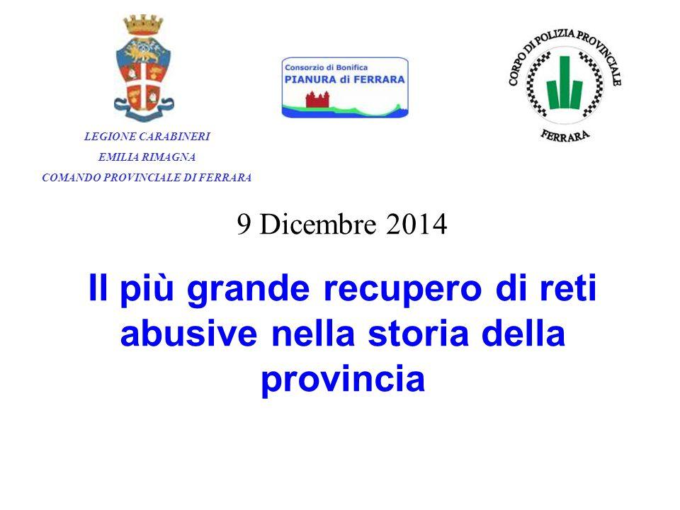9 Dicembre 2014 Il più grande recupero di reti abusive nella storia della provincia LEGIONE CARABINERI EMILIA RIMAGNA COMANDO PROVINCIALE DI FERRARA