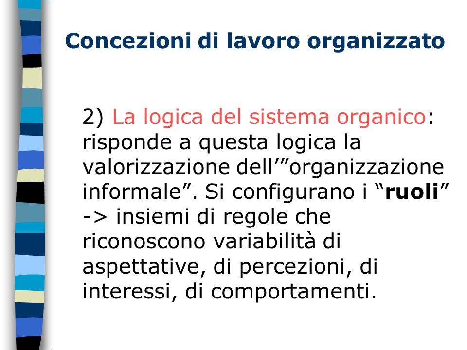 Concezioni di lavoro organizzato 2) La logica del sistema organico: risponde a questa logica la valorizzazione dell' organizzazione informale .