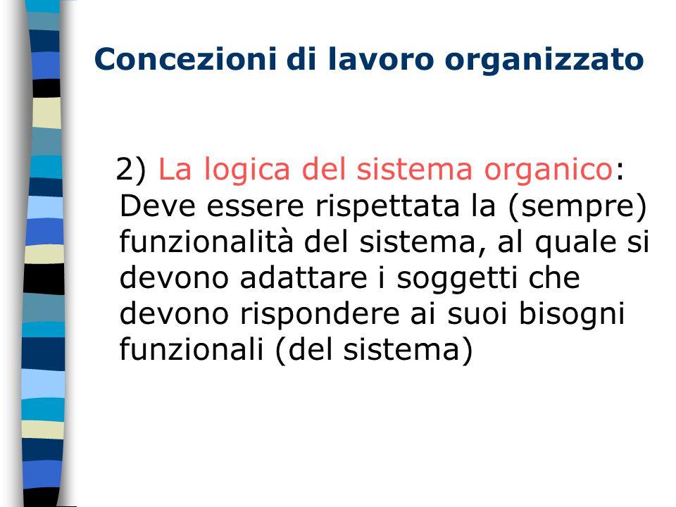 Concezioni di lavoro organizzato 2) La logica del sistema organico: Deve essere rispettata la (sempre) funzionalità del sistema, al quale si devono adattare i soggetti che devono rispondere ai suoi bisogni funzionali (del sistema)