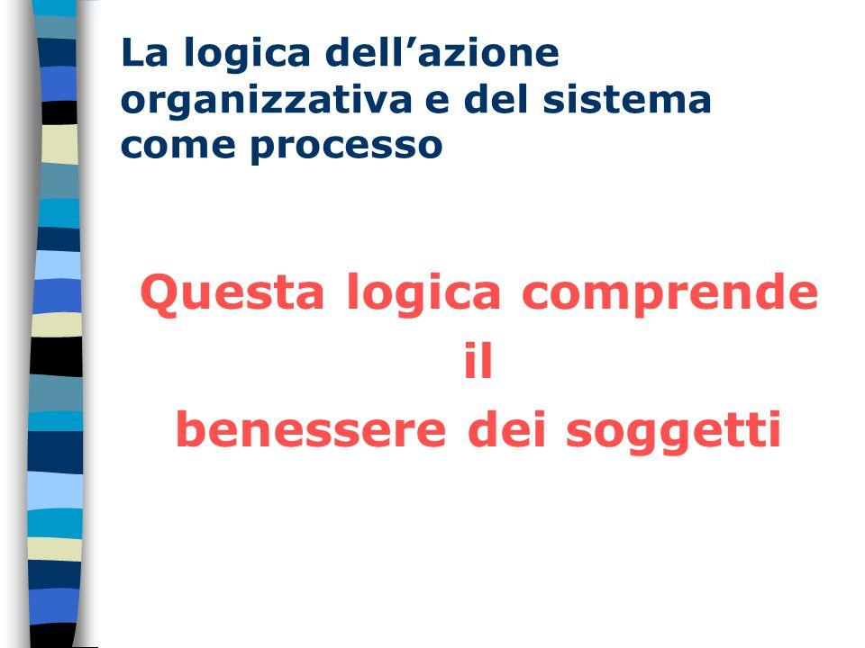 La logica dell'azione organizzativa e del sistema come processo Questa logica comprende il benessere dei soggetti