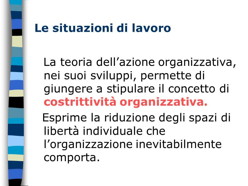 Le situazioni di lavoro La teoria dell'azione organizzativa, nei suoi sviluppi, permette di giungere a stipulare il concetto di costrittività organizzativa.