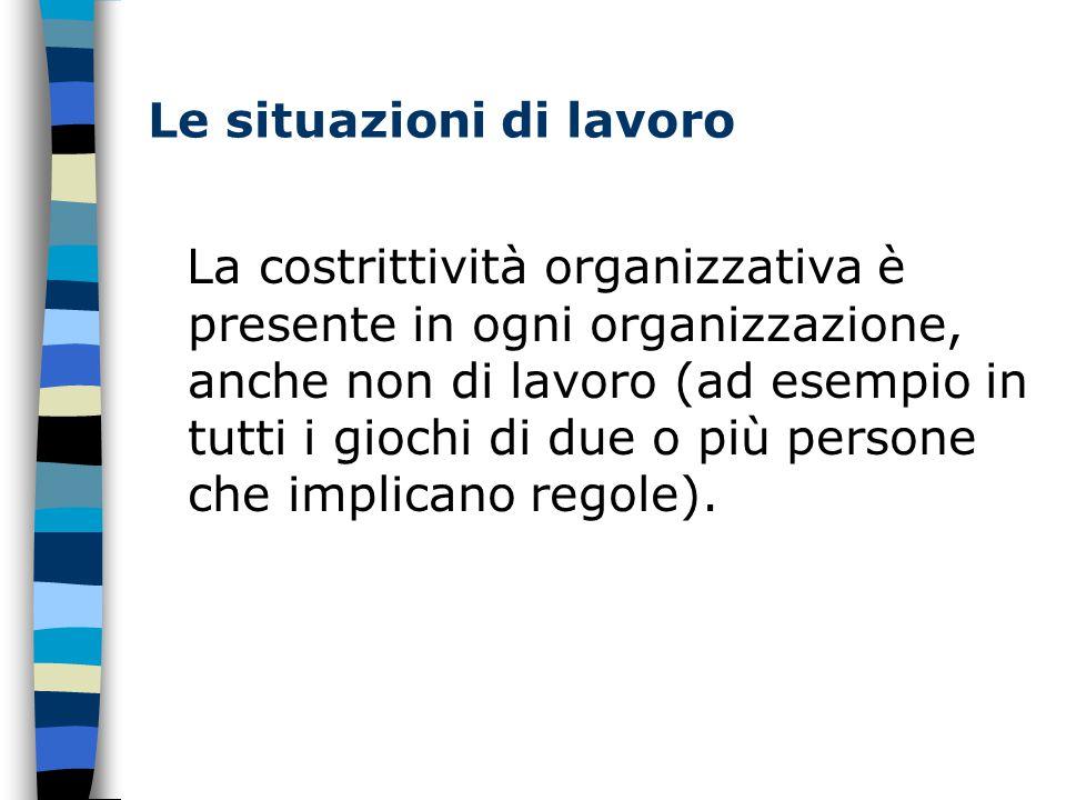 Le situazioni di lavoro La costrittività organizzativa è presente in ogni organizzazione, anche non di lavoro (ad esempio in tutti i giochi di due o più persone che implicano regole).