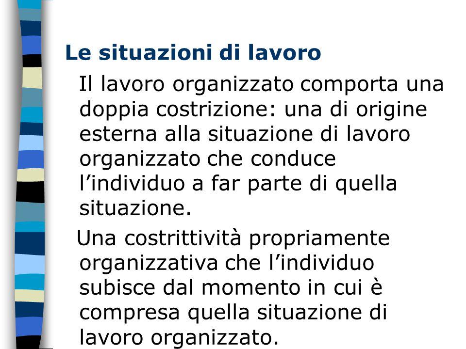 Le situazioni di lavoro Il lavoro organizzato comporta una doppia costrizione: una di origine esterna alla situazione di lavoro organizzato che conduce l'individuo a far parte di quella situazione.