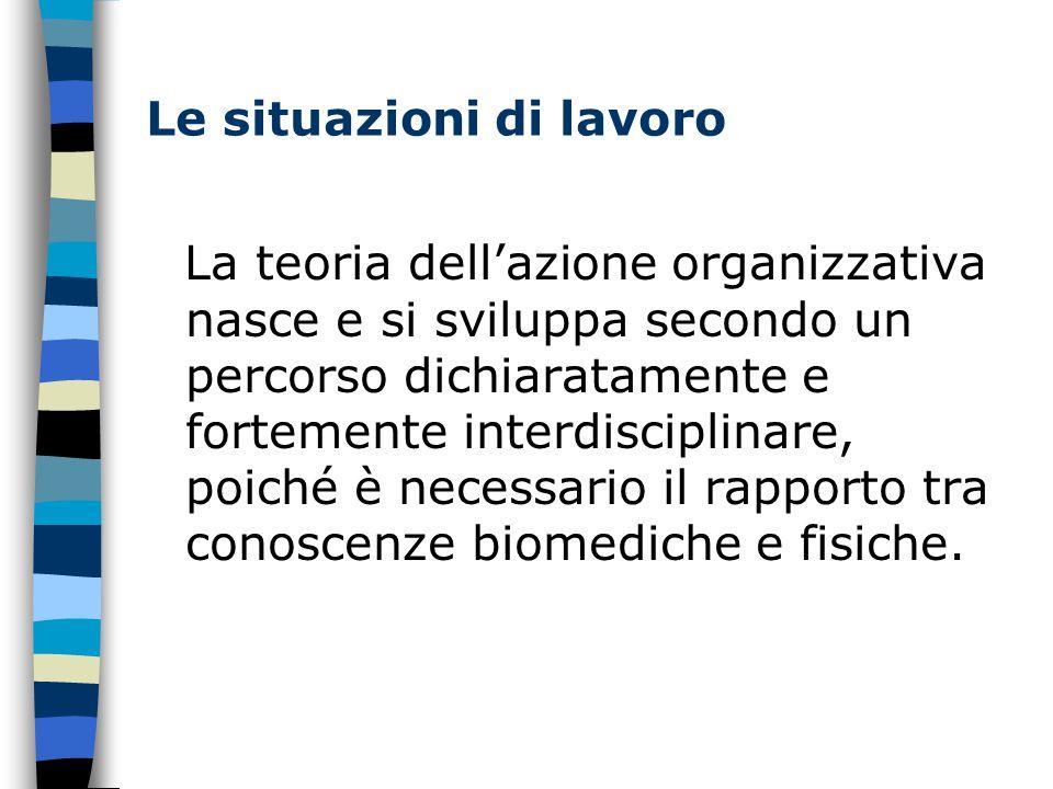 Le situazioni di lavoro La teoria dell'azione organizzativa nasce e si sviluppa secondo un percorso dichiaratamente e fortemente interdisciplinare, poiché è necessario il rapporto tra conoscenze biomediche e fisiche.
