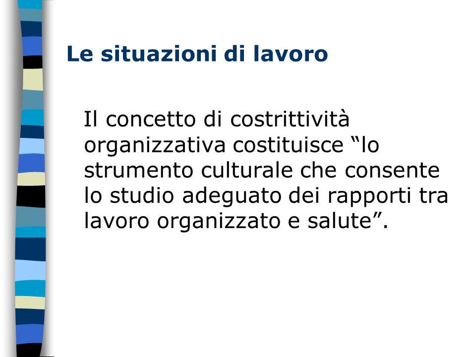 Le situazioni di lavoro Il concetto di costrittività organizzativa costituisce lo strumento culturale che consente lo studio adeguato dei rapporti tra lavoro organizzato e salute .