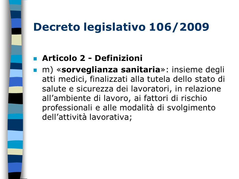 Decreto legislativo 106/2009 n Articolo 2 - Definizioni m) «sorveglianza sanitaria»: insieme degli atti medici, finalizzati alla tutela dello stato di salute e sicurezza dei lavoratori, in relazione all'ambiente di lavoro, ai fattori di rischio professionali e alle modalità di svolgimento dell'attività lavorativa;